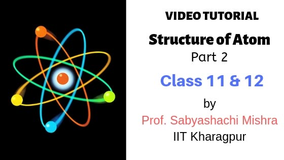 Video Tutorial – Structure of Atom, Class 11 and 12 | Part 2 | By Prof. Sabyashachi Mishra of IIT – Kharagpur