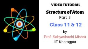 Video Tutorial – Structure of Atom, Class 11 and 12 | Part 3 | By Prof. Sabyashachi Mishra of IIT – Kharagpur