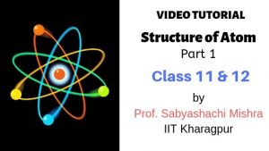 Video Tutorial – Structure of Atom, Class 11 and 12 | Part 1 | By Prof. Sabyashachi Mishra of IIT – Kharagpur