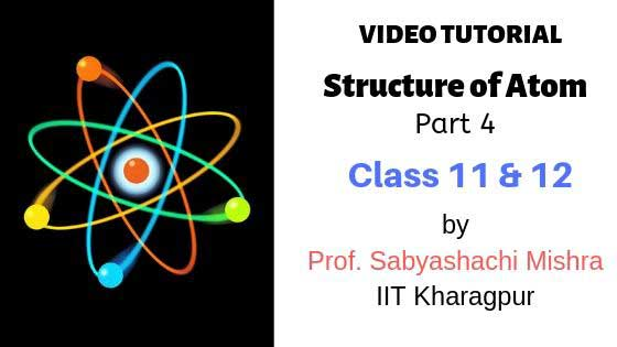 Video Tutorial – Structure of Atom, Class 11 and 12 | Part 4 | By Prof. Sabyashachi Mishra of IIT – Kharagpur